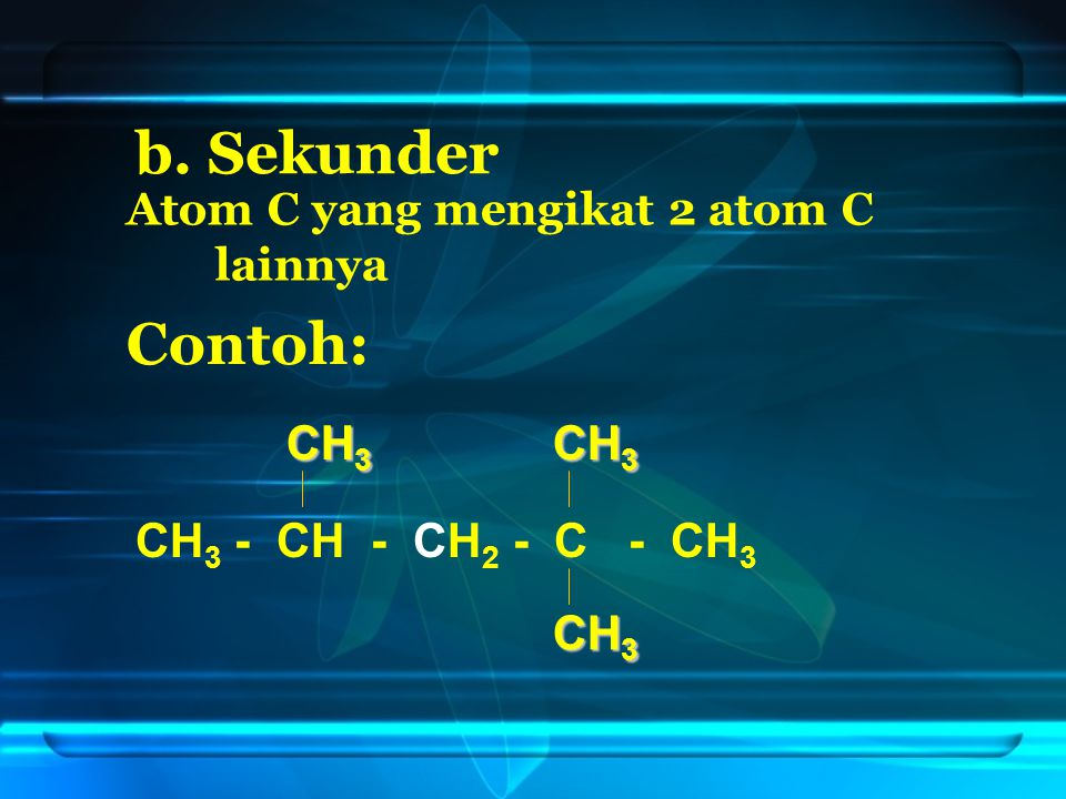 b. Sekunder Atom C yang mengikat 2 atom C lainnya Contoh: CH 3 - CH - CH 2 - C - CH 3 CH 3