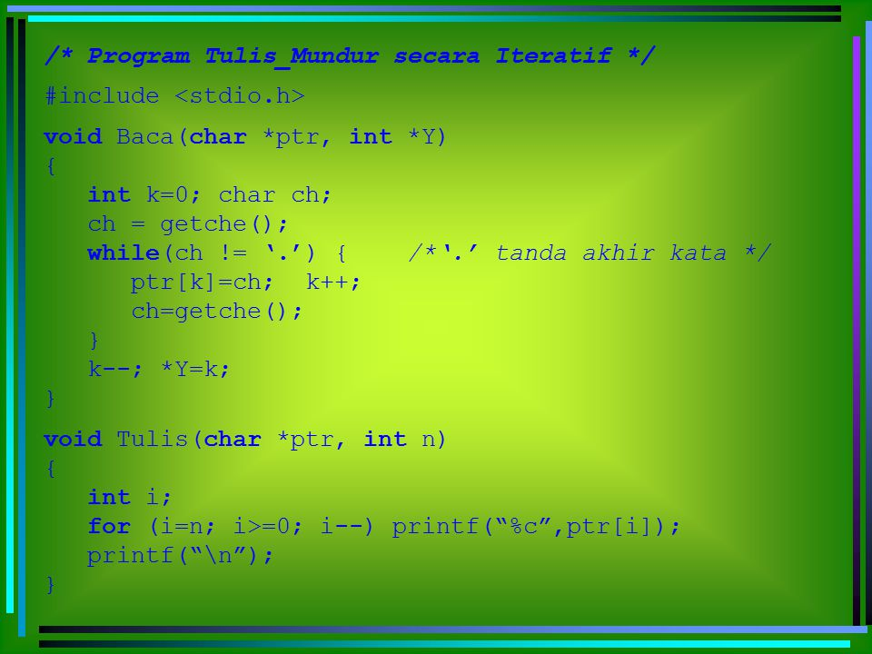 void main() { /* Program Utama */ char A[80]; int n; Baca(A,&n); Tulis(A,n); } /* Program Tulis_Mundur secara Rekursif */ #include void Mundur() { char ch ; ch=getche(); if (ch != '.') Mundur(); if (ch != '.') printf( %c ,ch); } void main() { / *Program Utama */ Mundur(); }