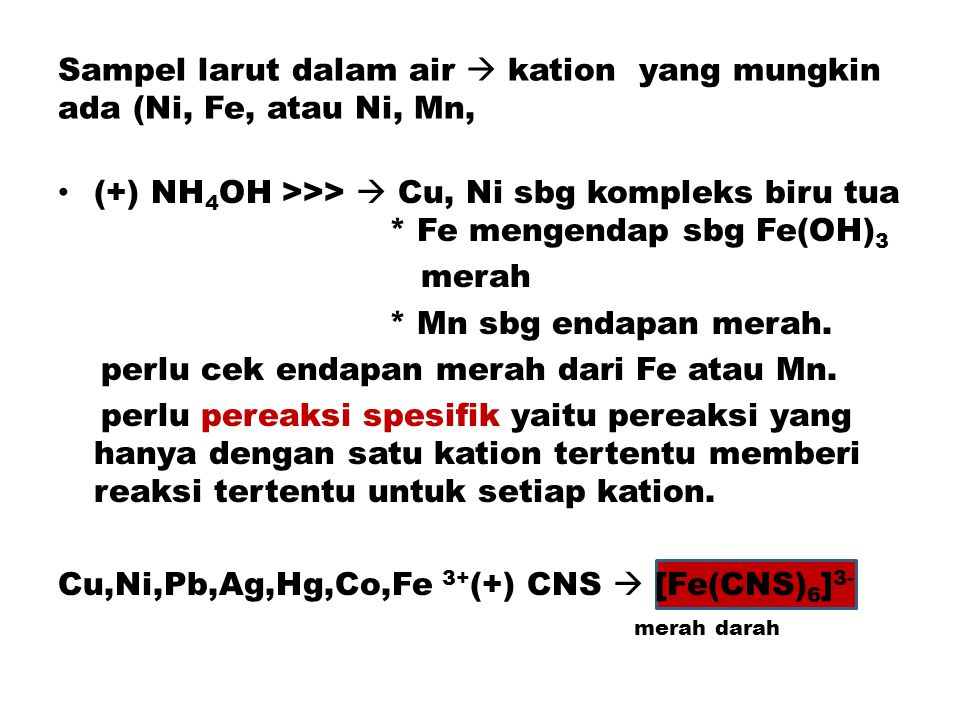 Sampel larut dalam air  kation yang mungkin ada (Ni, Fe, atau Ni, Mn, (+) NH 4 OH >>>  Cu, Ni sbg kompleks biru tua * Fe mengendap sbg Fe(OH) 3 merah * Mn sbg endapan merah.