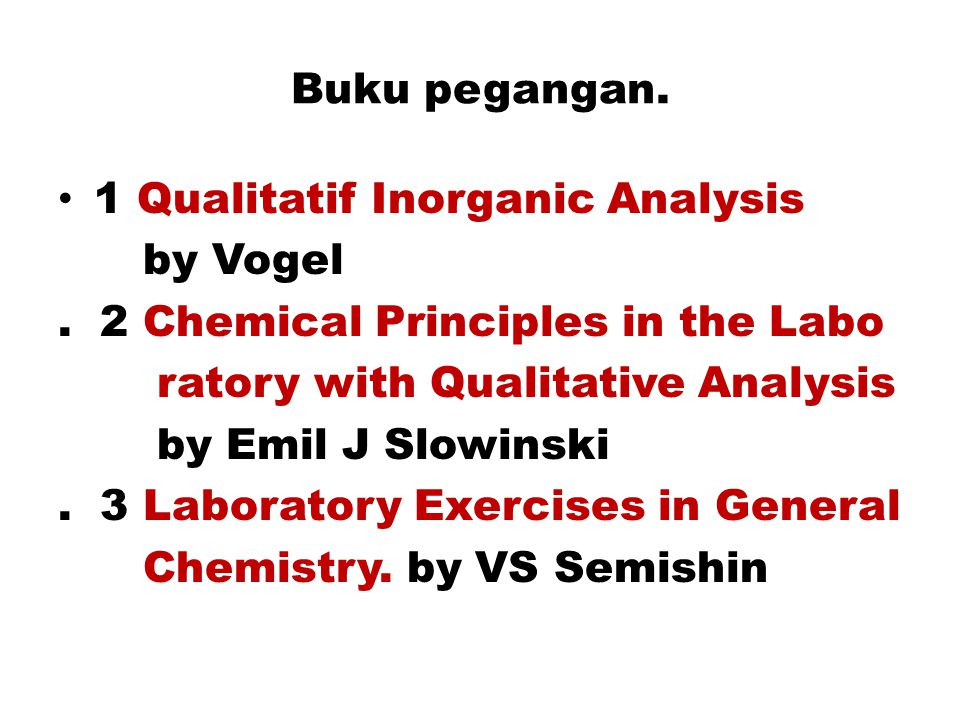 Buku pegangan. 1 Qualitatif Inorganic Analysis by Vogel. 2 Chemical Principles in the Labo ratory with Qualitative Analysis by Emil J Slowinski. 3 Lab