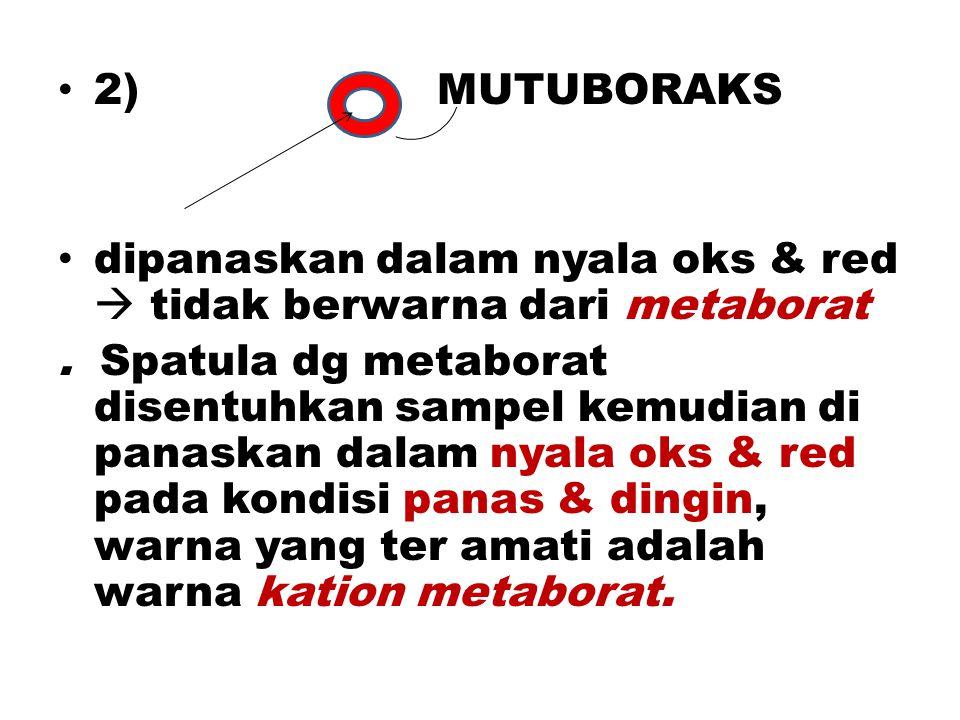 2) MUTUBORAKS dipanaskan dalam nyala oks & red  tidak berwarna dari metaborat. Spatula dg metaborat disentuhkan sampel kemudian di panaskan dalam nya