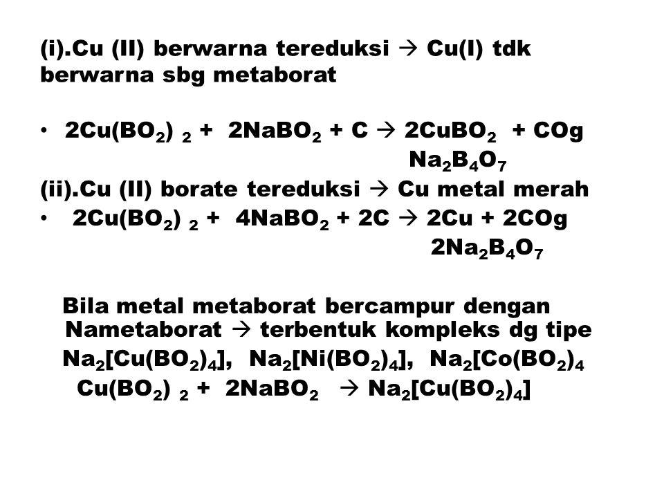 (i).Cu (II) berwarna tereduksi  Cu(I) tdk berwarna sbg metaborat 2Cu(BO 2 ) 2 + 2NaBO 2 + C  2CuBO 2 + COg Na 2 B 4 O 7 (ii).Cu (II) borate tereduksi  Cu metal merah 2Cu(BO 2 ) 2 + 4NaBO 2 + 2C  2Cu + 2COg 2Na 2 B 4 O 7 Bila metal metaborat bercampur dengan Nametaborat  terbentuk kompleks dg tipe Na 2 [Cu(BO 2 ) 4 ], Na 2 [Ni(BO 2 ) 4 ], Na 2 [Co(BO 2 ) 4 Cu(BO 2 ) 2 + 2NaBO 2  Na 2 [Cu(BO 2 ) 4 ]