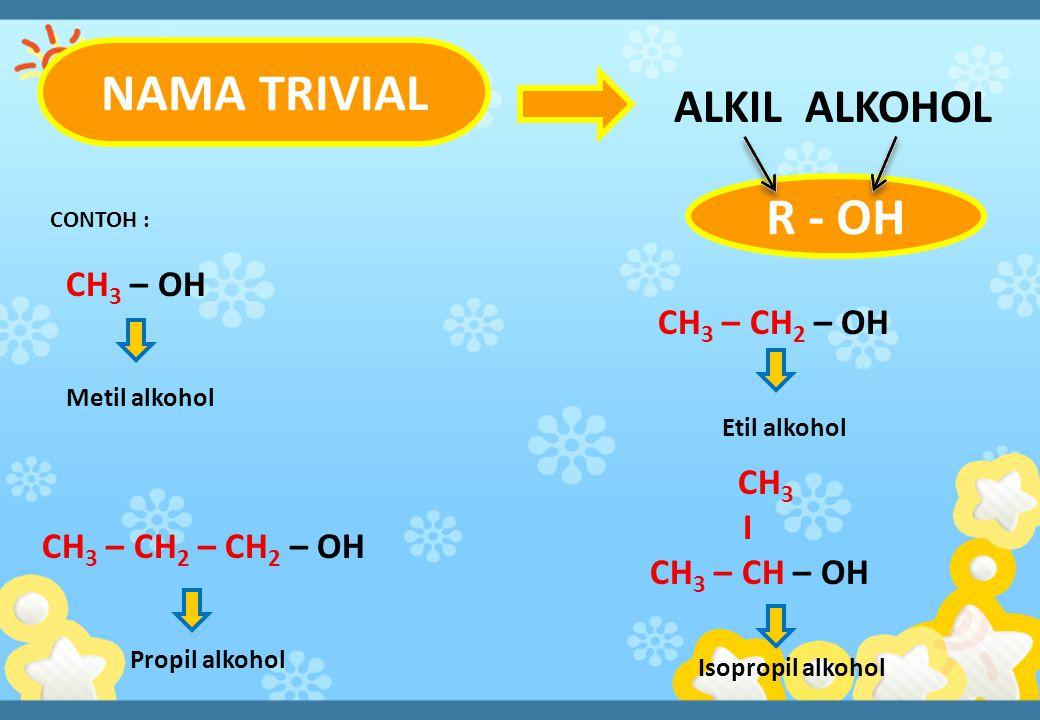 ALKIL ALKOHOL NAMA TRIVIAL CONTOH : CH 3 – OH CH 3 – CH 2 – OH CH 3 – CH 2 – CH 2 – OH CH 3 I CH 3 – CH – OH Metil alkohol Etil alkohol Propil alkohol Isopropil alkohol R - OH