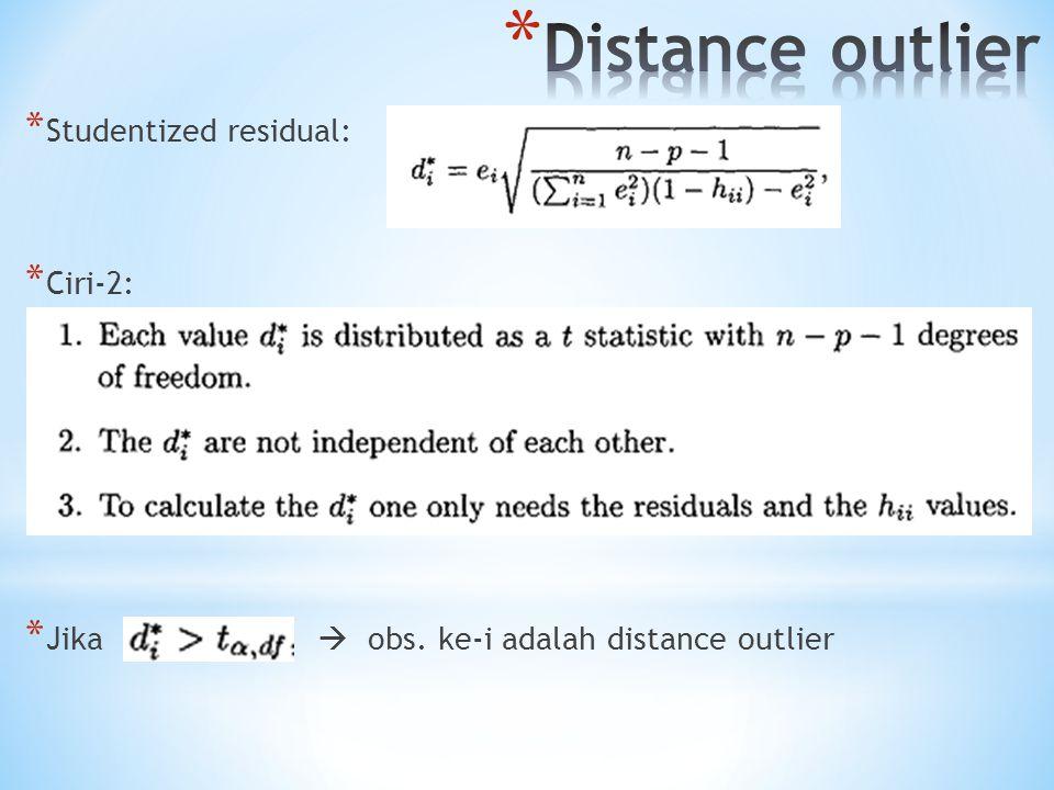 * Studentized residual: * Ciri-2: * Jika  obs. ke-i adalah distance outlier
