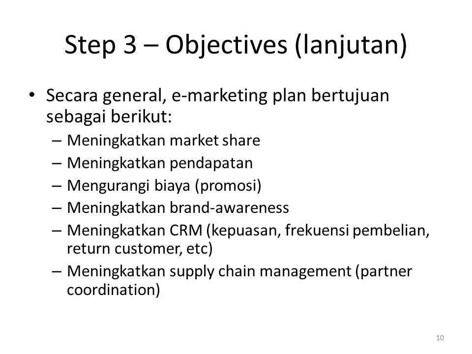 Step 3 – Objectives (lanjutan) Secara general, e-marketing plan bertujuan sebagai berikut: – Meningkatkan market share – Meningkatkan pendapatan – Mengurangi biaya (promosi) – Meningkatkan brand-awareness – Meningkatkan CRM (kepuasan, frekuensi pembelian, return customer, etc) – Meningkatkan supply chain management (partner coordination) 10