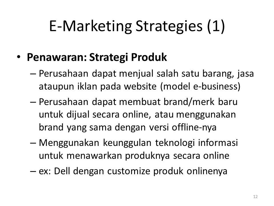 E-Marketing Strategies (1) Penawaran: Strategi Produk – Perusahaan dapat menjual salah satu barang, jasa ataupun iklan pada website (model e-business) – Perusahaan dapat membuat brand/merk baru untuk dijual secara online, atau menggunakan brand yang sama dengan versi offline-nya – Menggunakan keunggulan teknologi informasi untuk menawarkan produknya secara online – ex: Dell dengan customize produk onlinenya 12