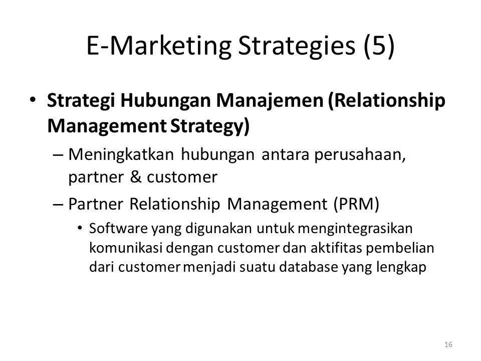 E-Marketing Strategies (5) Strategi Hubungan Manajemen (Relationship Management Strategy) – Meningkatkan hubungan antara perusahaan, partner & customer – Partner Relationship Management (PRM) Software yang digunakan untuk mengintegrasikan komunikasi dengan customer dan aktifitas pembelian dari customer menjadi suatu database yang lengkap 16