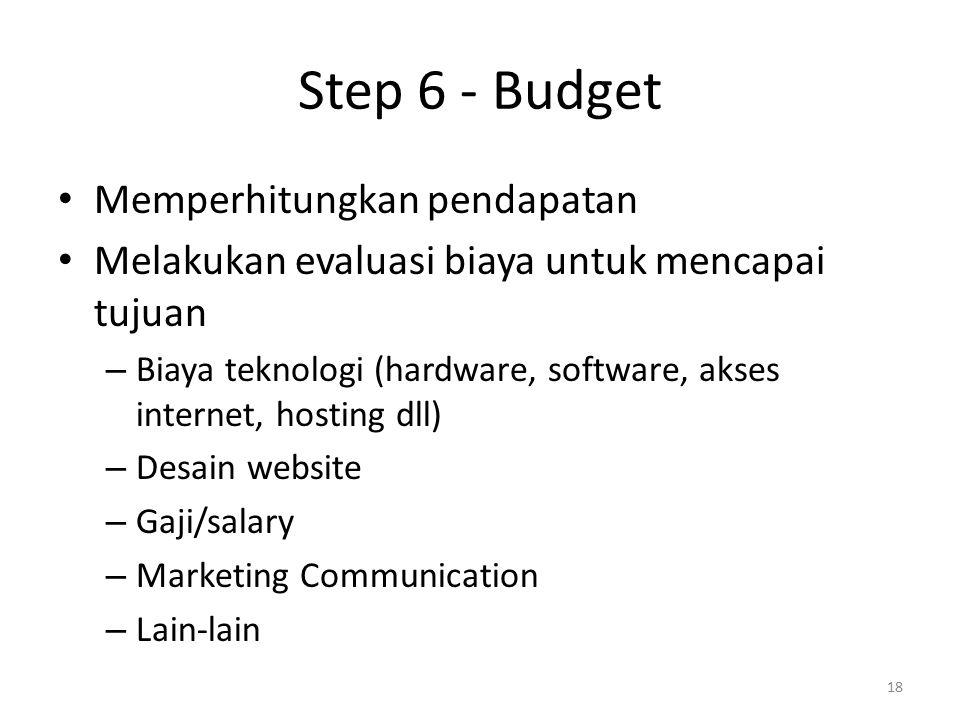 Step 6 - Budget Memperhitungkan pendapatan Melakukan evaluasi biaya untuk mencapai tujuan – Biaya teknologi (hardware, software, akses internet, hosting dll) – Desain website – Gaji/salary – Marketing Communication – Lain-lain 18