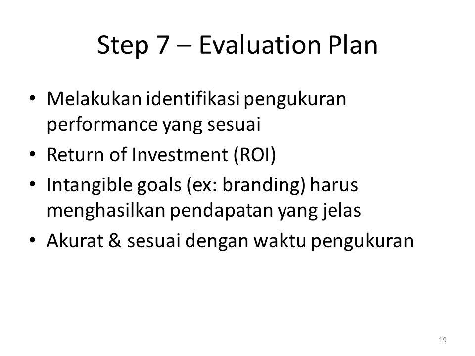 Step 7 – Evaluation Plan Melakukan identifikasi pengukuran performance yang sesuai Return of Investment (ROI) Intangible goals (ex: branding) harus menghasilkan pendapatan yang jelas Akurat & sesuai dengan waktu pengukuran 19
