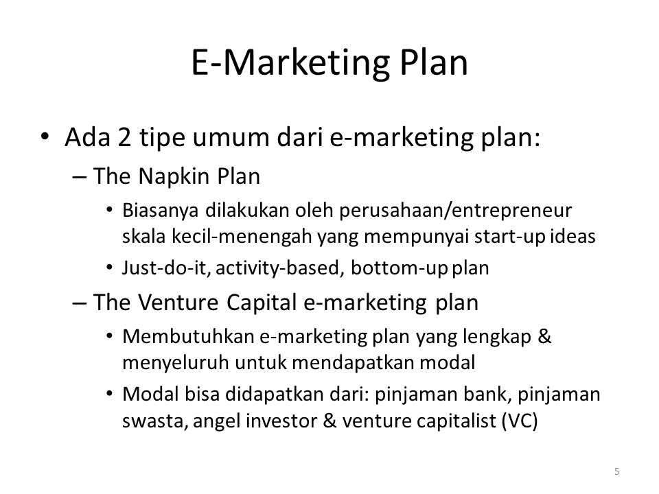 E-Marketing Plan Ada 2 tipe umum dari e-marketing plan: – The Napkin Plan Biasanya dilakukan oleh perusahaan/entrepreneur skala kecil-menengah yang mempunyai start-up ideas Just-do-it, activity-based, bottom-up plan – The Venture Capital e-marketing plan Membutuhkan e-marketing plan yang lengkap & menyeluruh untuk mendapatkan modal Modal bisa didapatkan dari: pinjaman bank, pinjaman swasta, angel investor & venture capitalist (VC) 5