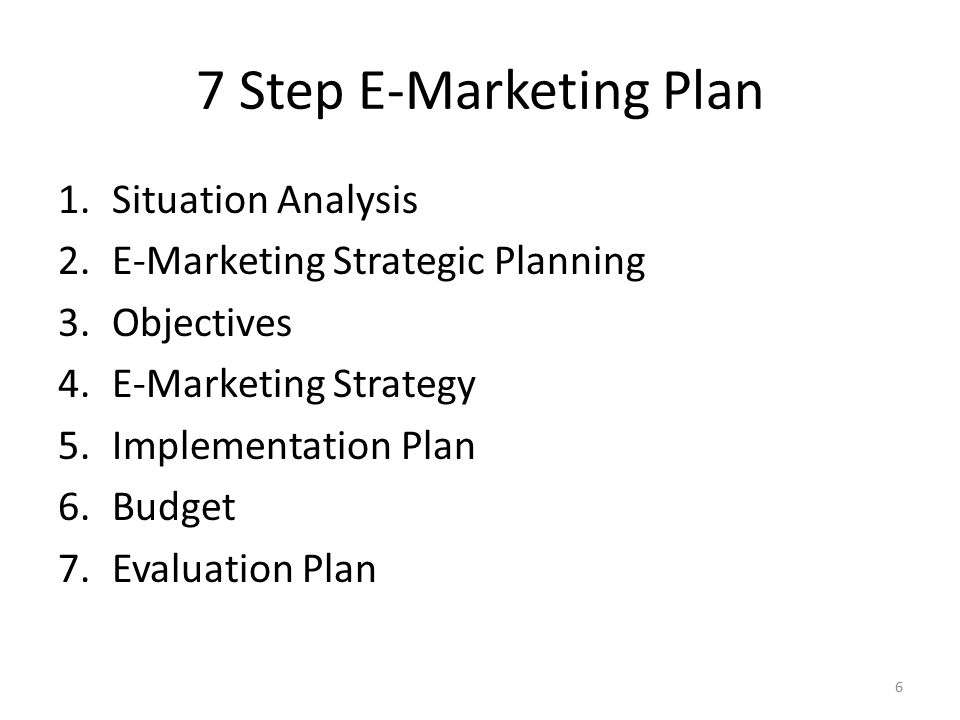 7 Step E-Marketing Plan 1.Situation Analysis 2.E-Marketing Strategic Planning 3.Objectives 4.E-Marketing Strategy 5.Implementation Plan 6.Budget 7.Eva