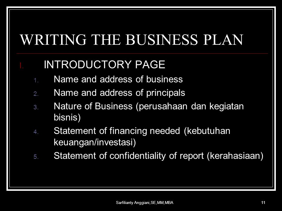 Sarfilianty Anggiani,SE,MM,MBA11 WRITING THE BUSINESS PLAN I. INTRODUCTORY PAGE 1. Name and address of business 2. Name and address of principals 3. N