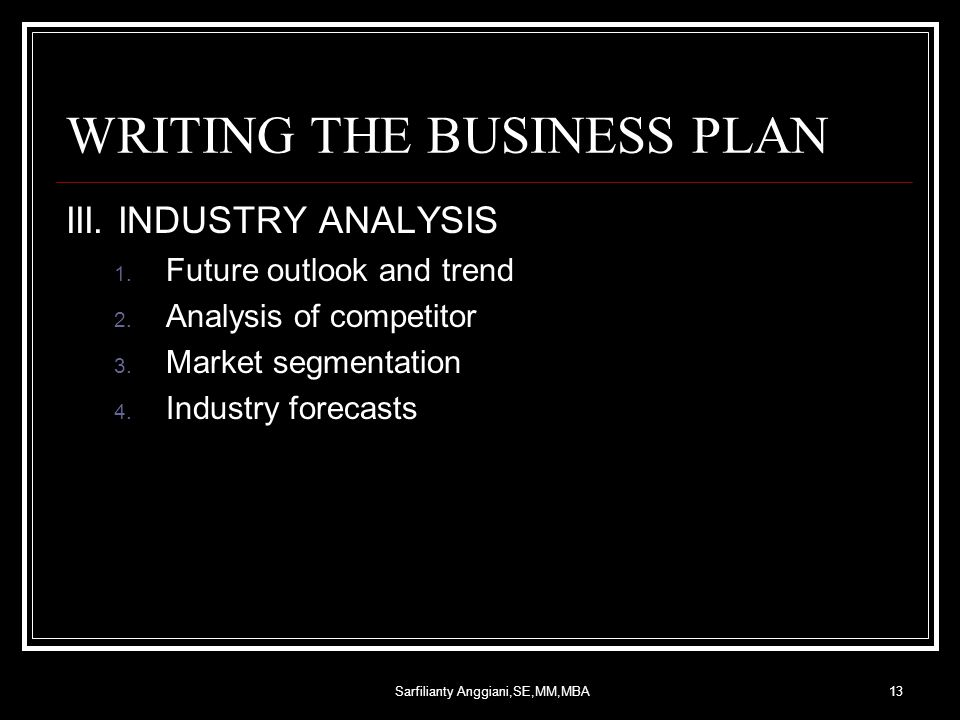 Sarfilianty Anggiani,SE,MM,MBA13 WRITING THE BUSINESS PLAN III. INDUSTRY ANALYSIS 1. Future outlook and trend 2. Analysis of competitor 3. Market segm