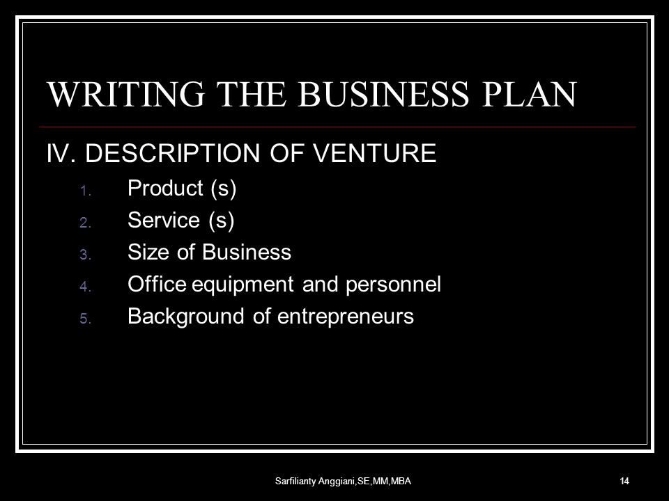 Sarfilianty Anggiani,SE,MM,MBA14 WRITING THE BUSINESS PLAN IV. DESCRIPTION OF VENTURE 1. Product (s) 2. Service (s) 3. Size of Business 4. Office equi