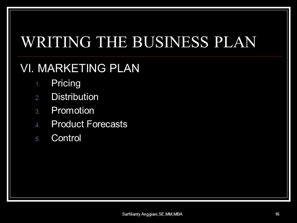 Sarfilianty Anggiani,SE,MM,MBA16 WRITING THE BUSINESS PLAN VI. MARKETING PLAN 1. Pricing 2. Distribution 3. Promotion 4. Product Forecasts 5. Control