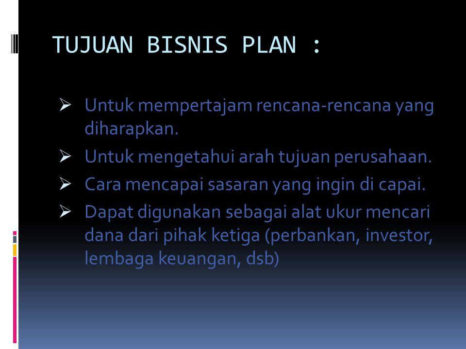 TUJUAN BISNIS PLAN :  Untuk mempertajam rencana-rencana yang diharapkan.  Untuk mengetahui arah tujuan perusahaan.  Cara mencapai sasaran yang ingi