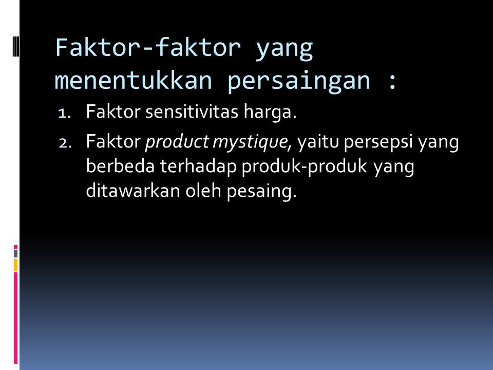 Faktor-faktor yang menentukkan persaingan : 1. Faktor sensitivitas harga. 2. Faktor product mystique, yaitu persepsi yang berbeda terhadap produk-prod