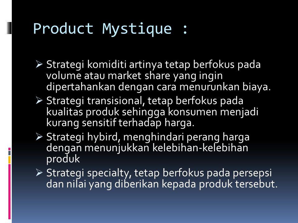Product Mystique :  Strategi komiditi artinya tetap berfokus pada volume atau market share yang ingin dipertahankan dengan cara menurunkan biaya.  S