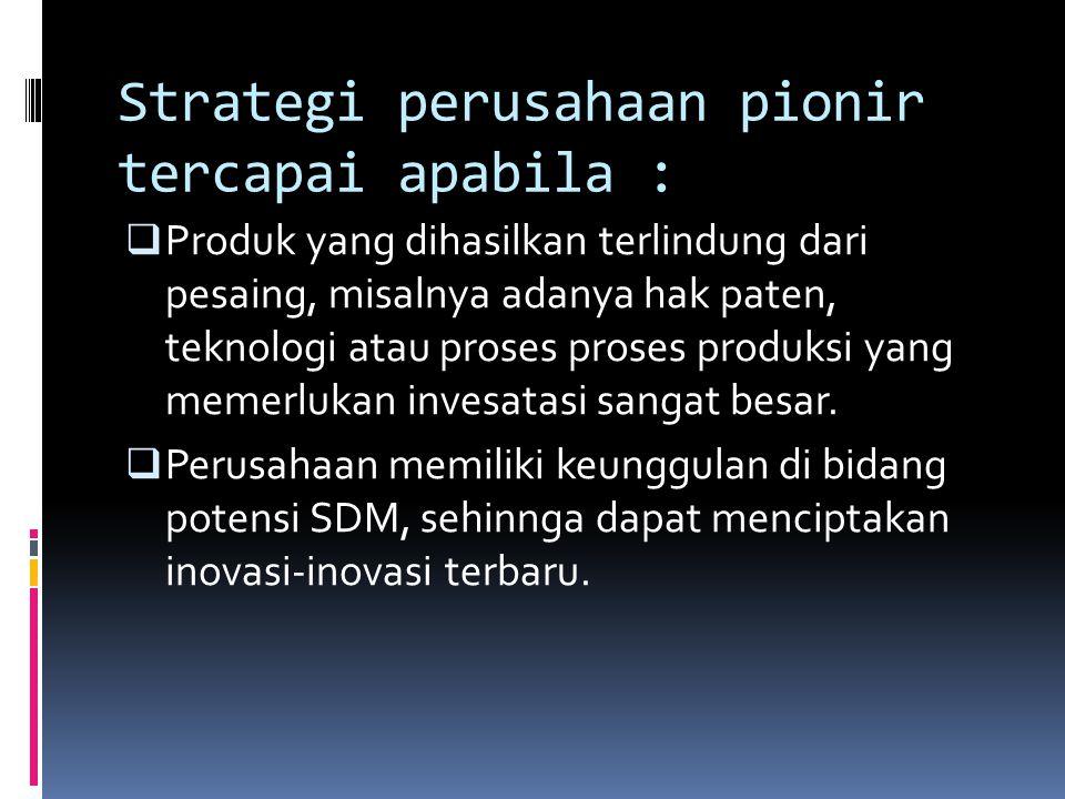 Strategi perusahaan pionir tercapai apabila :  Produk yang dihasilkan terlindung dari pesaing, misalnya adanya hak paten, teknologi atau proses prose