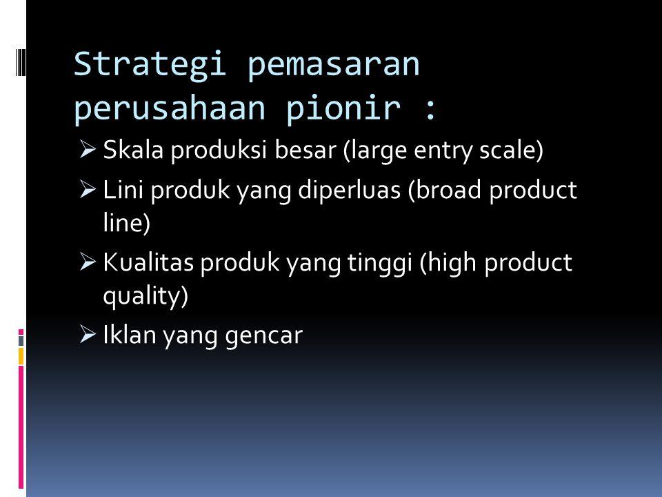 Strategi pemasaran perusahaan pionir :  Skala produksi besar (large entry scale)  Lini produk yang diperluas (broad product line)  Kualitas produk