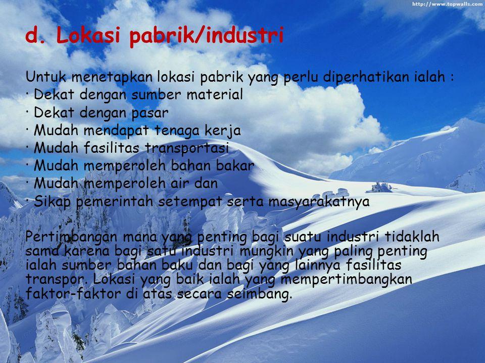d. Lokasi pabrik/industri Untuk menetapkan lokasi pabrik yang perlu diperhatikan ialah : · Dekat dengan sumber material · Dekat dengan pasar · Mudah m