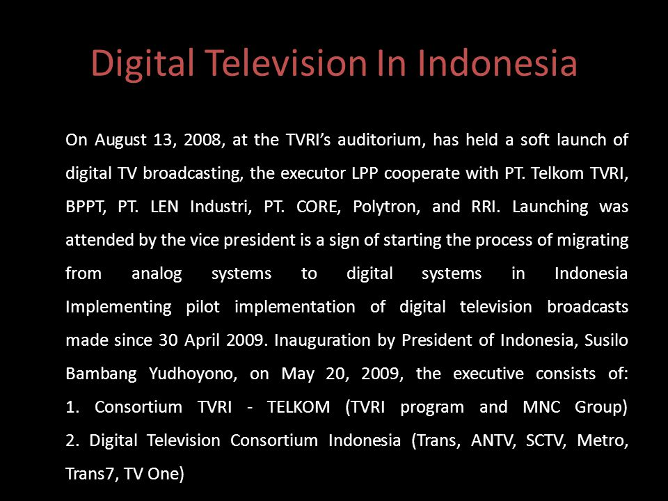 Digital Television In Indonesia On August 13, 2008, at the TVRI's auditorium, has held a soft launch of digital TV broadcasting, the executor LPP cooperate with PT.