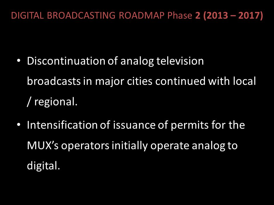 DIGITAL BROADCASTING ROADMAP Phase 2 (2013 – 2017) Discontinuation of analog television broadcasts in major cities continued with local / regional.