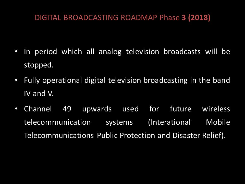 DIGITAL BROADCASTING ROADMAP Phase 3 (2018) In period which all analog television broadcasts will be stopped.