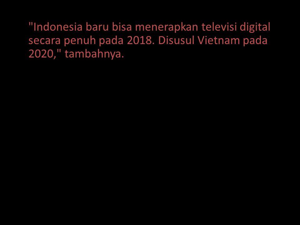 Indonesia baru bisa menerapkan televisi digital secara penuh pada 2018.