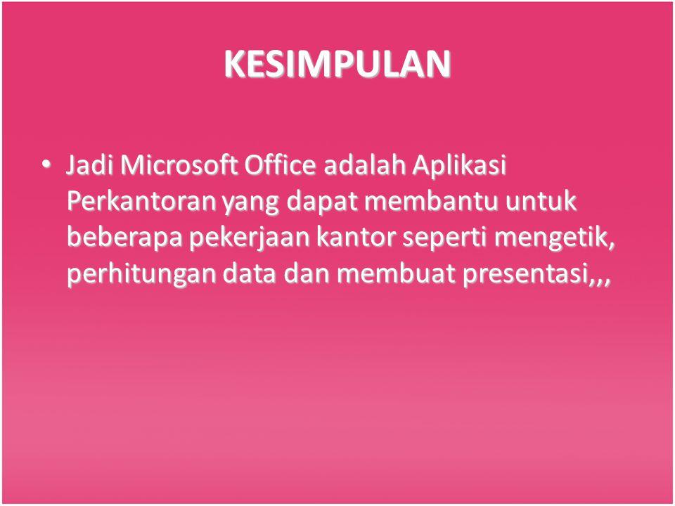 KESIMPULAN Jadi Microsoft Office adalah Aplikasi Perkantoran yang dapat membantu untuk beberapa pekerjaan kantor seperti mengetik, perhitungan data da