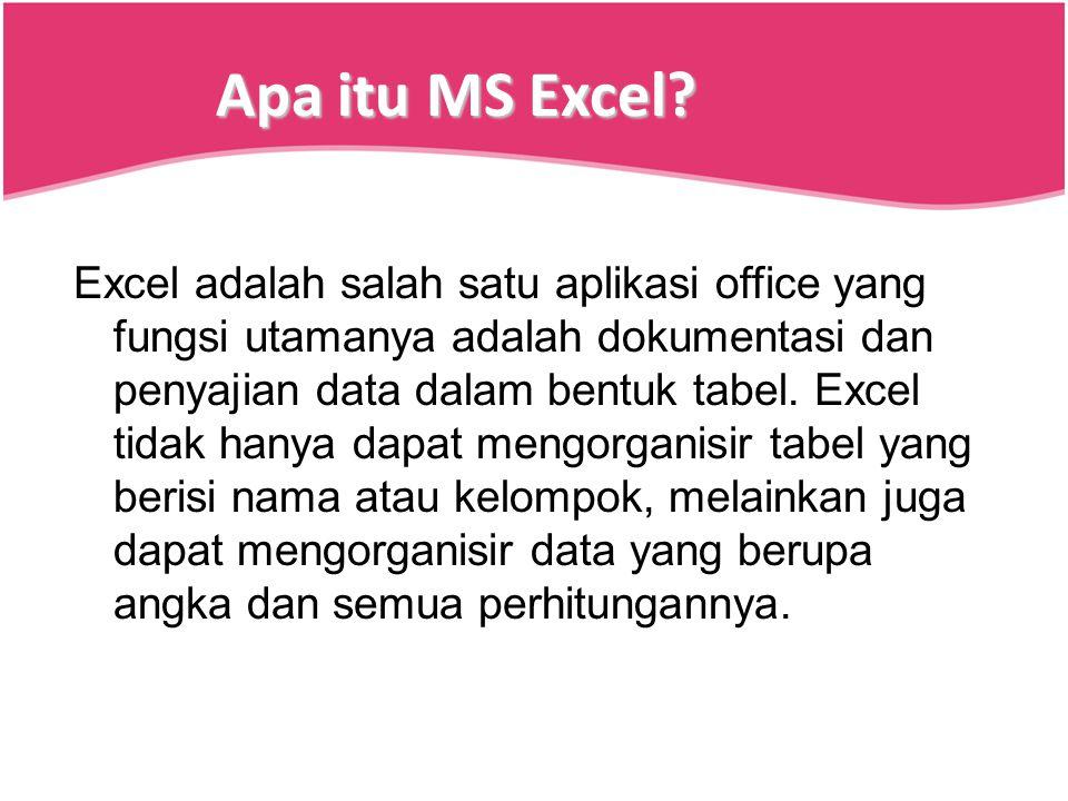 Apa itu MS Excel? Excel adalah salah satu aplikasi office yang fungsi utamanya adalah dokumentasi dan penyajian data dalam bentuk tabel. Excel tidak h