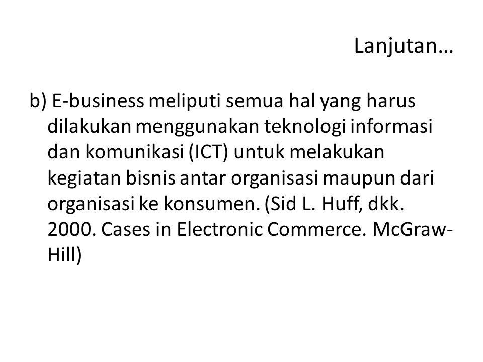 Lanjutan… b) E-business meliputi semua hal yang harus dilakukan menggunakan teknologi informasi dan komunikasi (ICT) untuk melakukan kegiatan bisnis antar organisasi maupun dari organisasi ke konsumen.