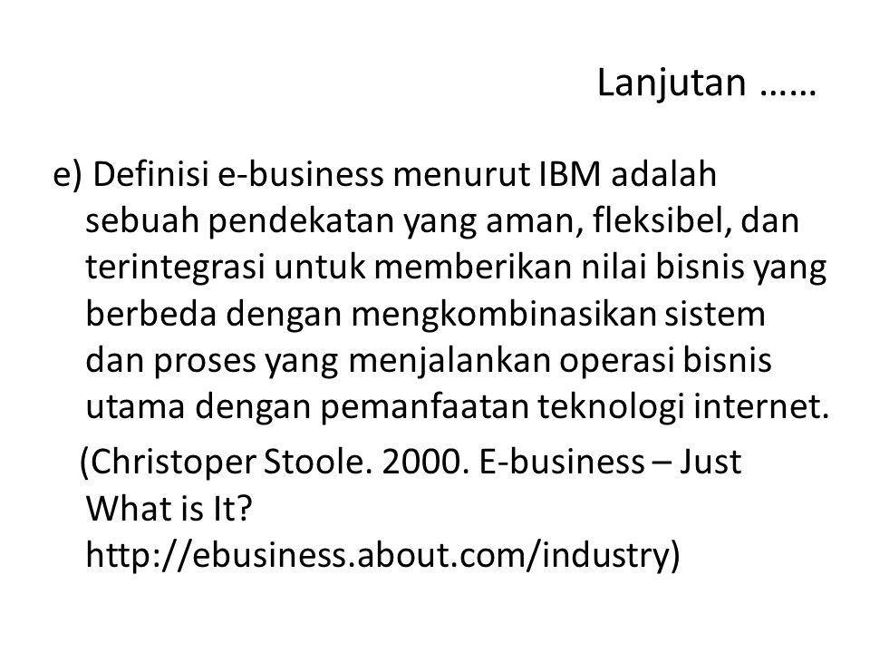 Lanjutan …… e) Definisi e-business menurut IBM adalah sebuah pendekatan yang aman, fleksibel, dan terintegrasi untuk memberikan nilai bisnis yang berbeda dengan mengkombinasikan sistem dan proses yang menjalankan operasi bisnis utama dengan pemanfaatan teknologi internet.