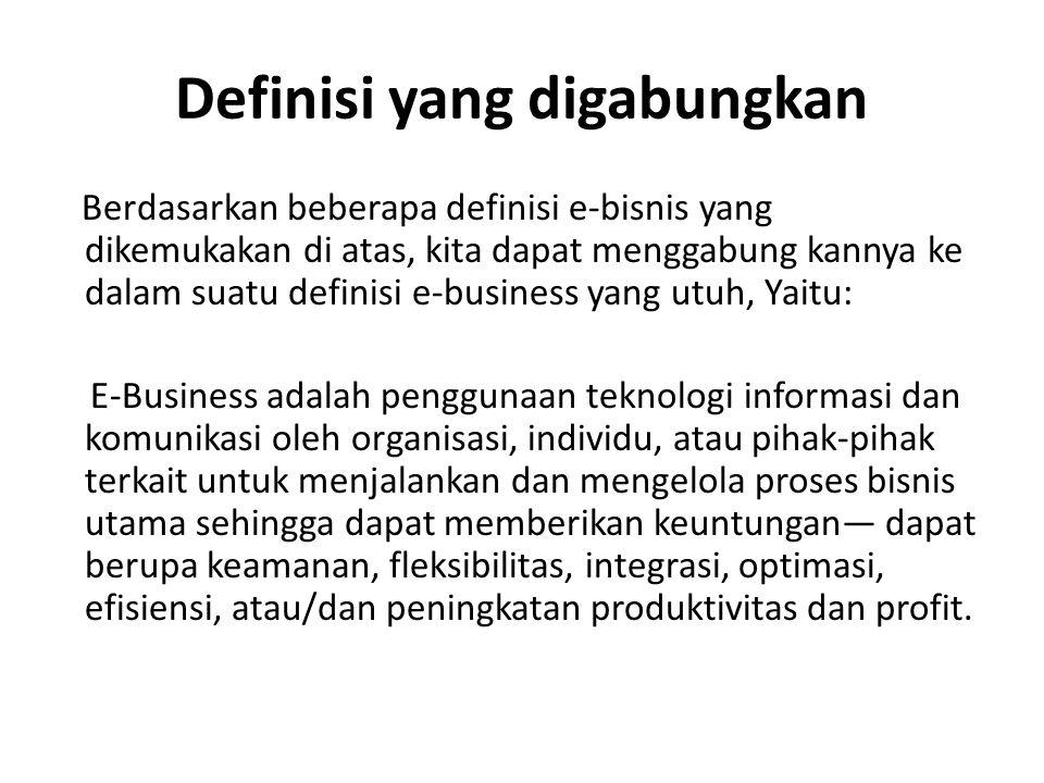 Definisi yang digabungkan Berdasarkan beberapa definisi e-bisnis yang dikemukakan di atas, kita dapat menggabung kannya ke dalam suatu definisi e-business yang utuh, Yaitu: E-Business adalah penggunaan teknologi informasi dan komunikasi oleh organisasi, individu, atau pihak-pihak terkait untuk menjalankan dan mengelola proses bisnis utama sehingga dapat memberikan keuntungan— dapat berupa keamanan, fleksibilitas, integrasi, optimasi, efisiensi, atau/dan peningkatan produktivitas dan profit.