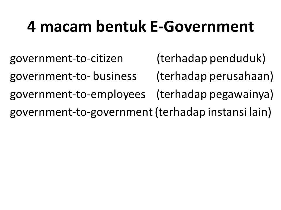 4 macam bentuk E-Government government-to-citizen (terhadap penduduk) government-to- business (terhadap perusahaan) government-to-employees (terhadap pegawainya) government-to-government (terhadap instansi lain)
