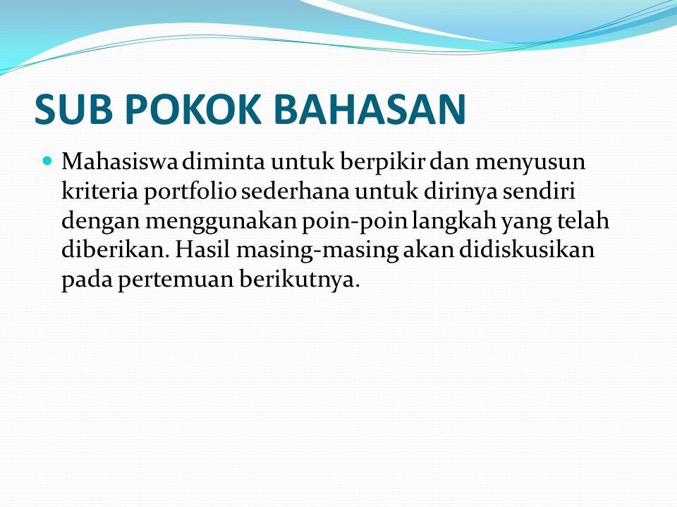 SUB POKOK BAHASAN Mahasiswa diminta untuk berpikir dan menyusun kriteria portfolio sederhana untuk dirinya sendiri dengan menggunakan poin-poin langkah yang telah diberikan.