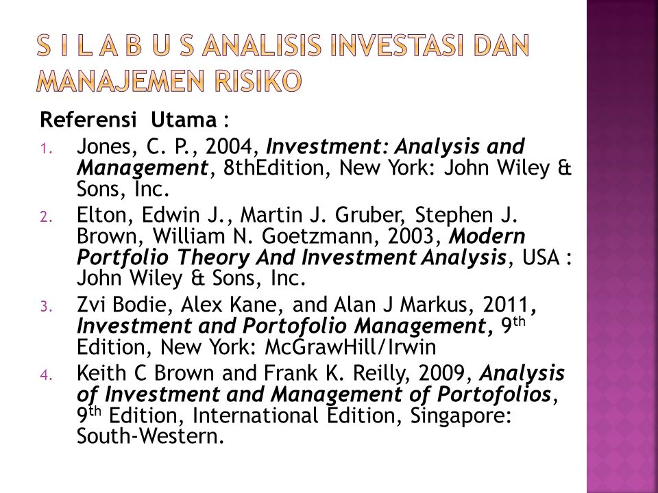 Referensi Utama : 1. Jones, C. P., 2004, Investment: Analysis and Management, 8thEdition, New York: John Wiley & Sons, Inc. 2. Elton, Edwin J., Martin