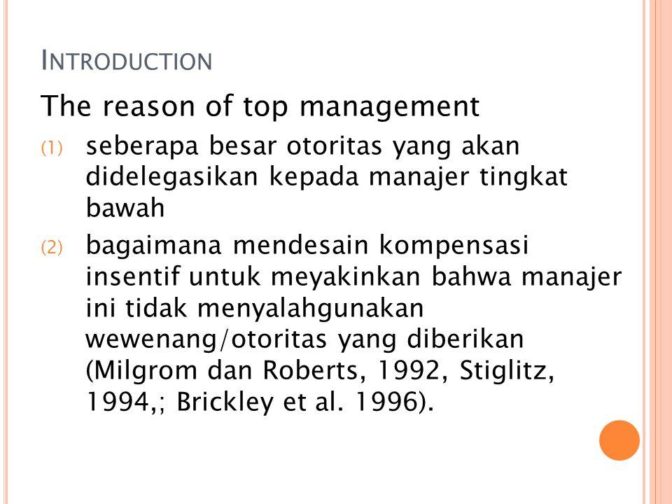 I NTRODUCTION The reason of top management (1) seberapa besar otoritas yang akan didelegasikan kepada manajer tingkat bawah (2) bagaimana mendesain kompensasi insentif untuk meyakinkan bahwa manajer ini tidak menyalahgunakan wewenang/otoritas yang diberikan (Milgrom dan Roberts, 1992, Stiglitz, 1994,; Brickley et al.
