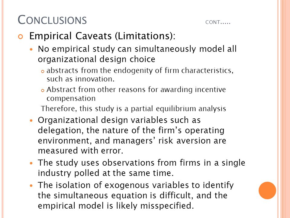 C ONCLUSIONS CONT..... Empirical Caveats (Limitations): No empirical study can simultaneously model all organizational design choice abstracts from th