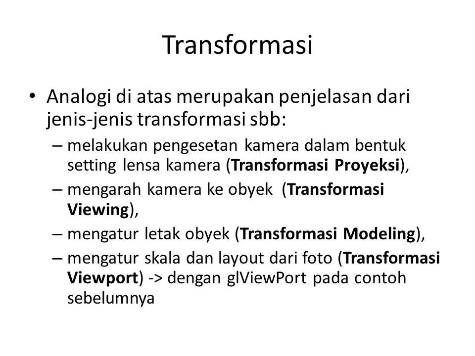 Transformasi Analogi di atas merupakan penjelasan dari jenis-jenis transformasi sbb: – melakukan pengesetan kamera dalam bentuk setting lensa kamera (Transformasi Proyeksi), – mengarah kamera ke obyek (Transformasi Viewing), – mengatur letak obyek (Transformasi Modeling), – mengatur skala dan layout dari foto (Transformasi Viewport) -> dengan glViewPort pada contoh sebelumnya