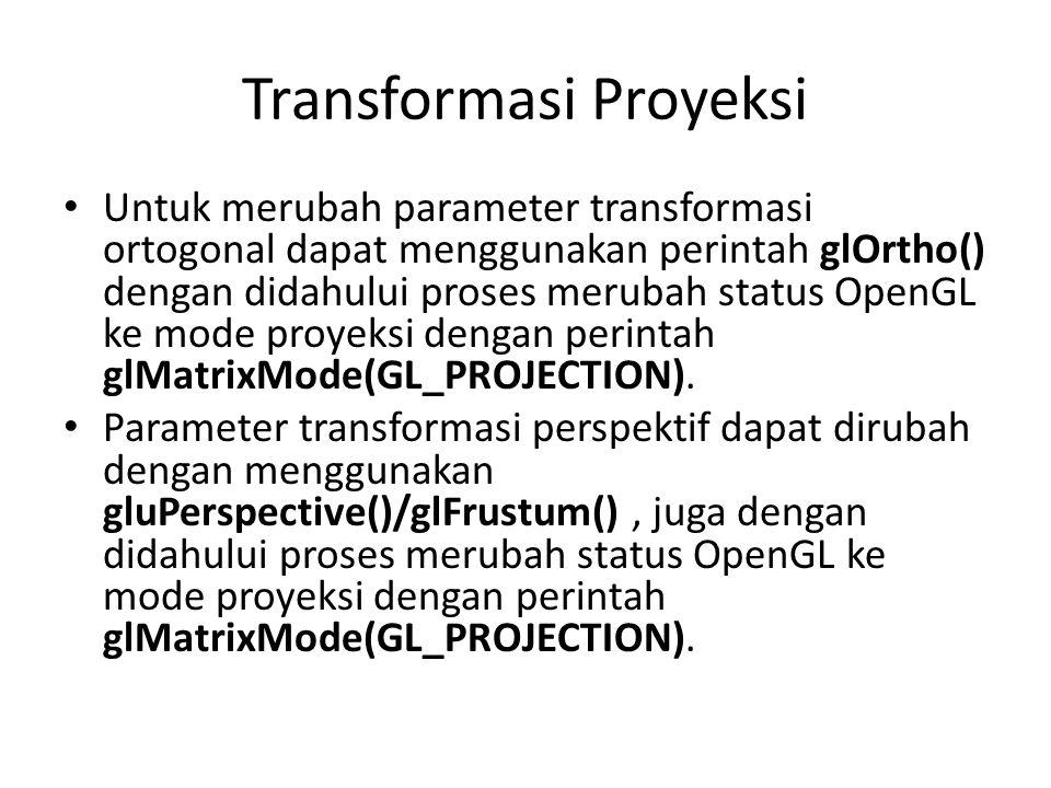 Transformasi Proyeksi Untuk merubah parameter transformasi ortogonal dapat menggunakan perintah glOrtho() dengan didahului proses merubah status OpenGL ke mode proyeksi dengan perintah glMatrixMode(GL_PROJECTION).
