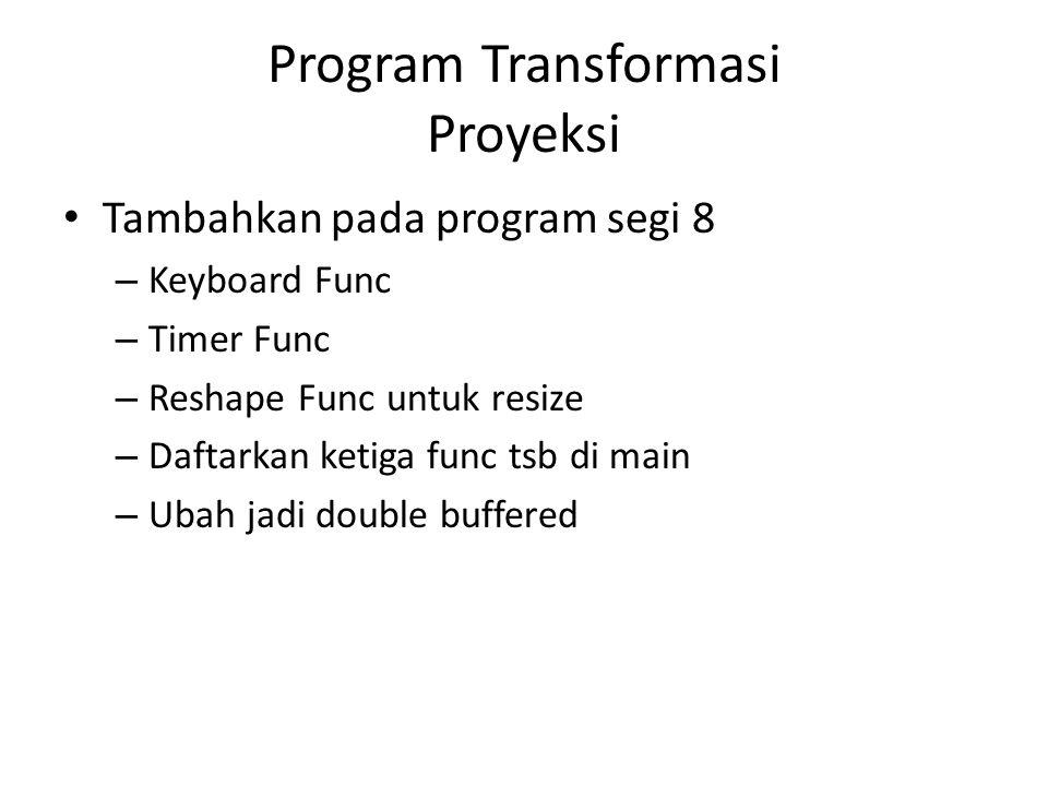 Program Transformasi Proyeksi Tambahkan pada program segi 8 – Keyboard Func – Timer Func – Reshape Func untuk resize – Daftarkan ketiga func tsb di main – Ubah jadi double buffered