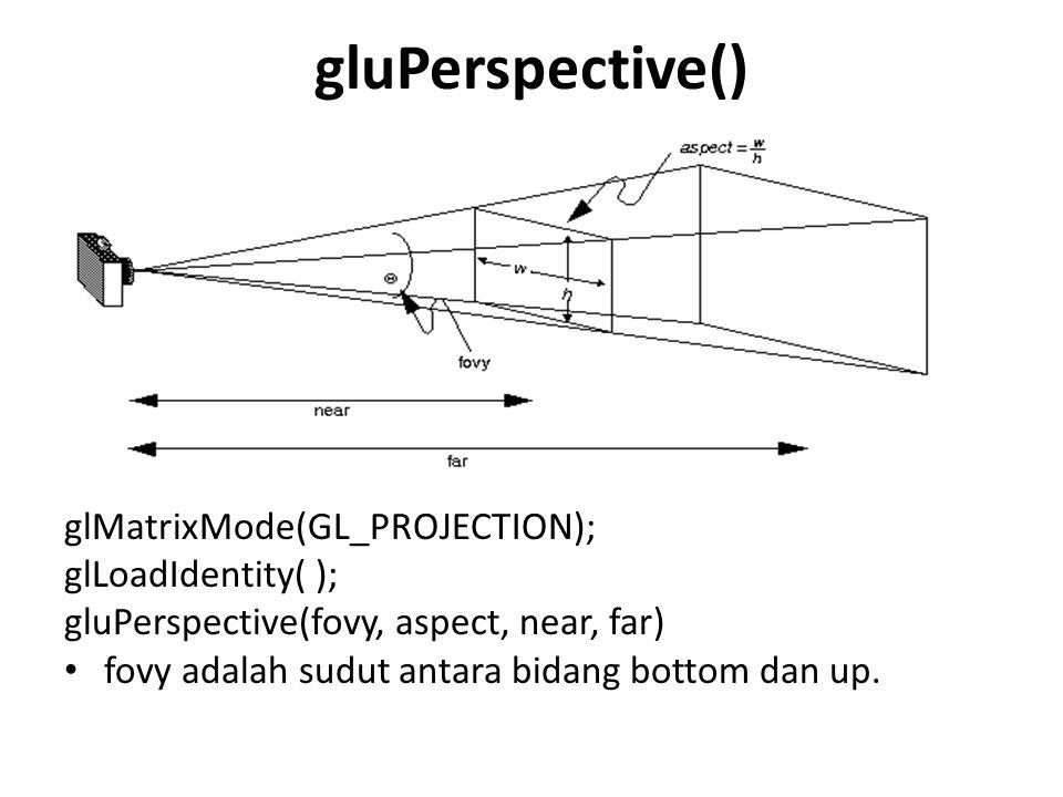 gluPerspective() glMatrixMode(GL_PROJECTION); glLoadIdentity( ); gluPerspective(fovy, aspect, near, far) fovy adalah sudut antara bidang bottom dan up.