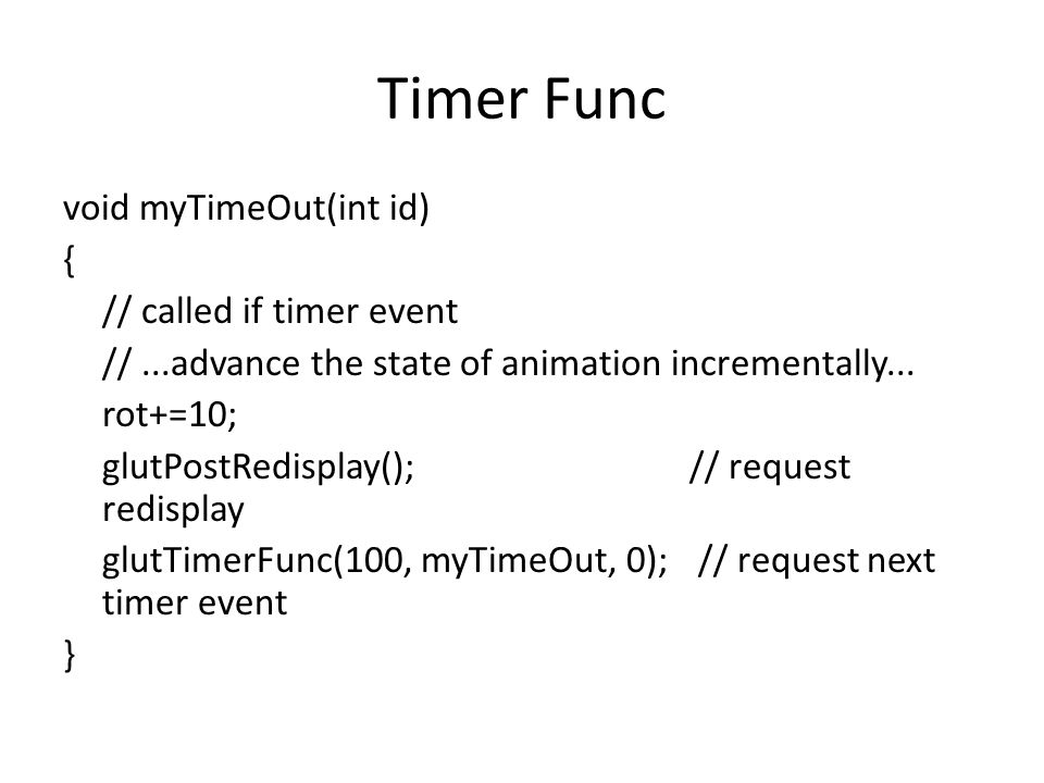 Timer Func void myTimeOut(int id) { // called if timer event //...advance the state of animation incrementally...