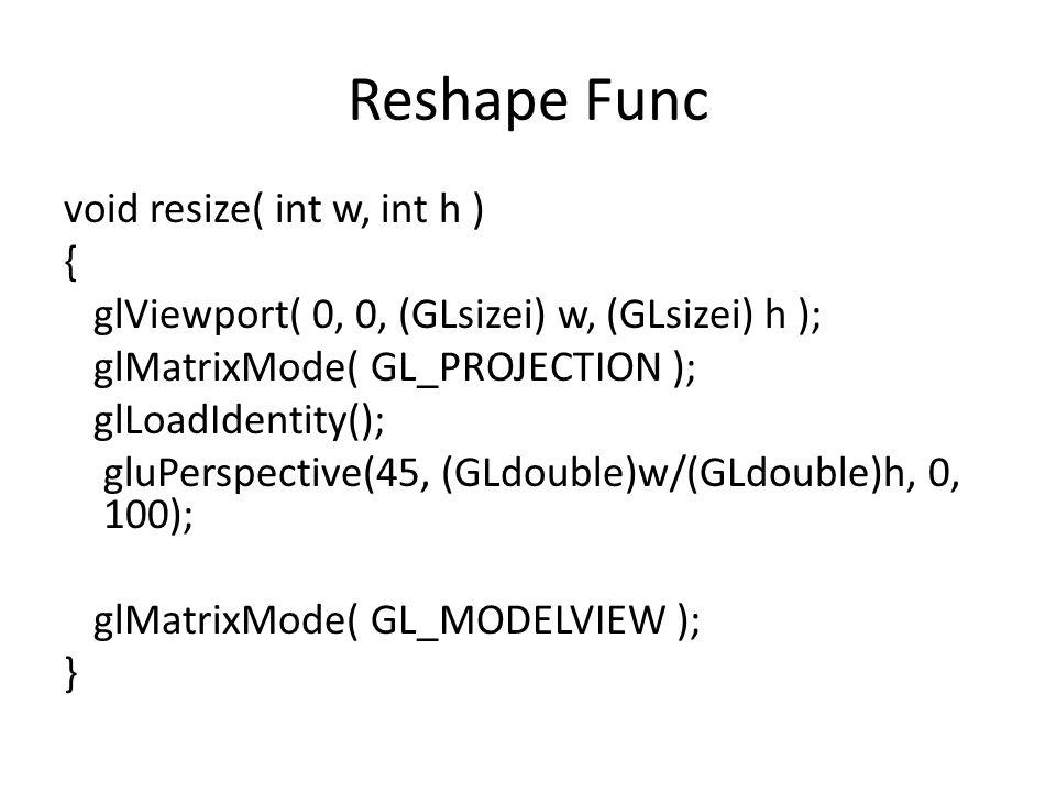 Reshape Func void resize( int w, int h ) { glViewport( 0, 0, (GLsizei) w, (GLsizei) h ); glMatrixMode( GL_PROJECTION ); glLoadIdentity(); gluPerspective(45, (GLdouble)w/(GLdouble)h, 0, 100); glMatrixMode( GL_MODELVIEW ); }