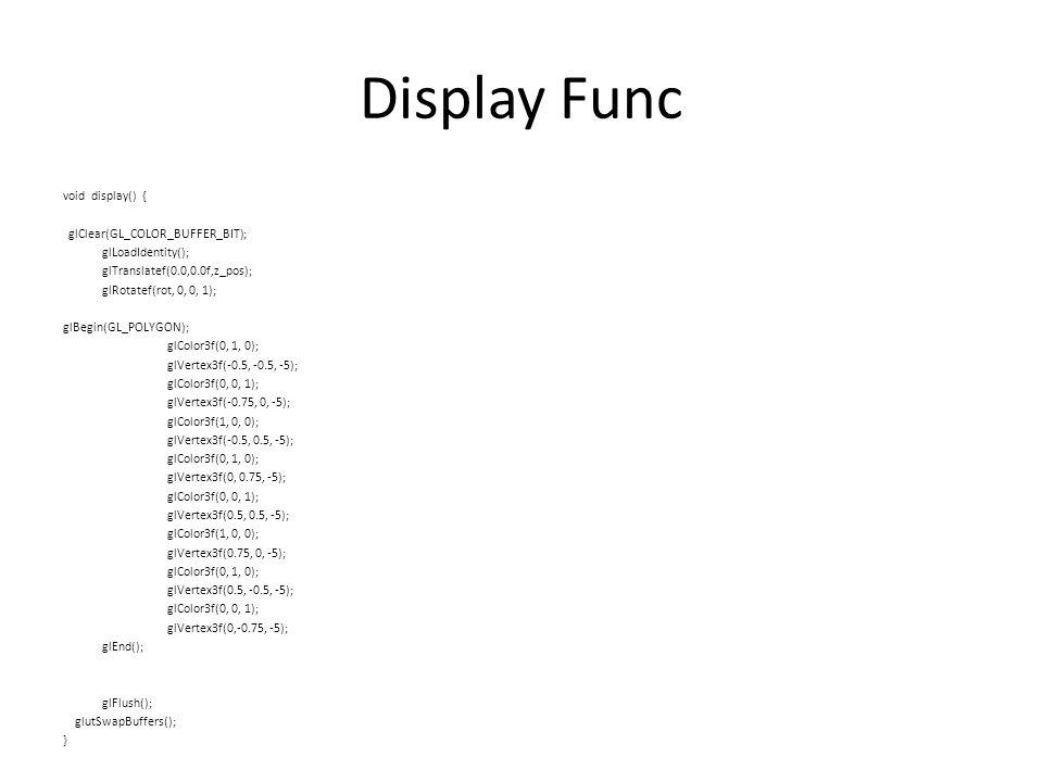 Display Func void display() { glClear(GL_COLOR_BUFFER_BIT); glLoadIdentity(); glTranslatef(0.0,0.0f,z_pos); glRotatef(rot, 0, 0, 1); glBegin(GL_POLYGON); glColor3f(0, 1, 0); glVertex3f(-0.5, -0.5, -5); glColor3f(0, 0, 1); glVertex3f(-0.75, 0, -5); glColor3f(1, 0, 0); glVertex3f(-0.5, 0.5, -5); glColor3f(0, 1, 0); glVertex3f(0, 0.75, -5); glColor3f(0, 0, 1); glVertex3f(0.5, 0.5, -5); glColor3f(1, 0, 0); glVertex3f(0.75, 0, -5); glColor3f(0, 1, 0); glVertex3f(0.5, -0.5, -5); glColor3f(0, 0, 1); glVertex3f(0,-0.75, -5); glEnd(); glFlush(); glutSwapBuffers(); }