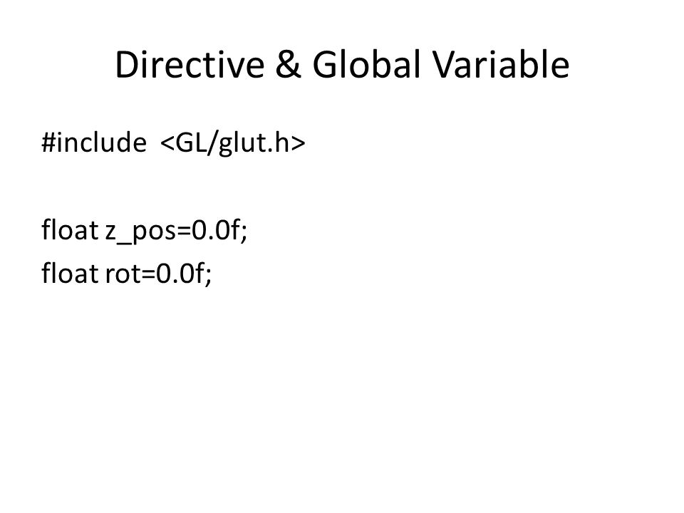 Directive & Global Variable #include float z_pos=0.0f; float rot=0.0f;