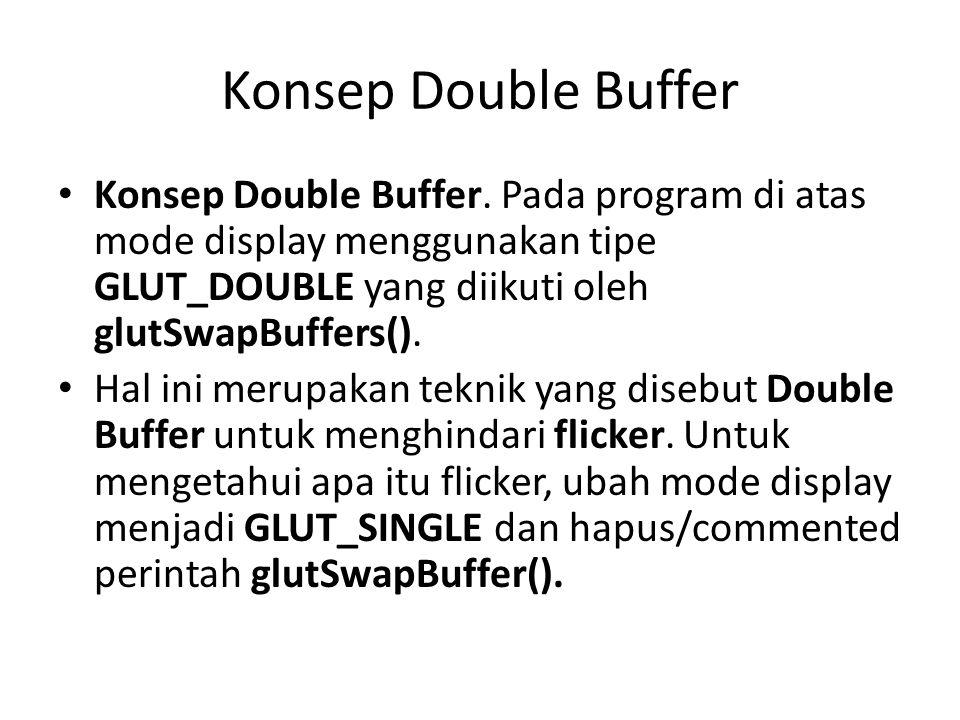 Konsep Double Buffer Konsep Double Buffer. Pada program di atas mode display menggunakan tipe GLUT_DOUBLE yang diikuti oleh glutSwapBuffers(). Hal ini
