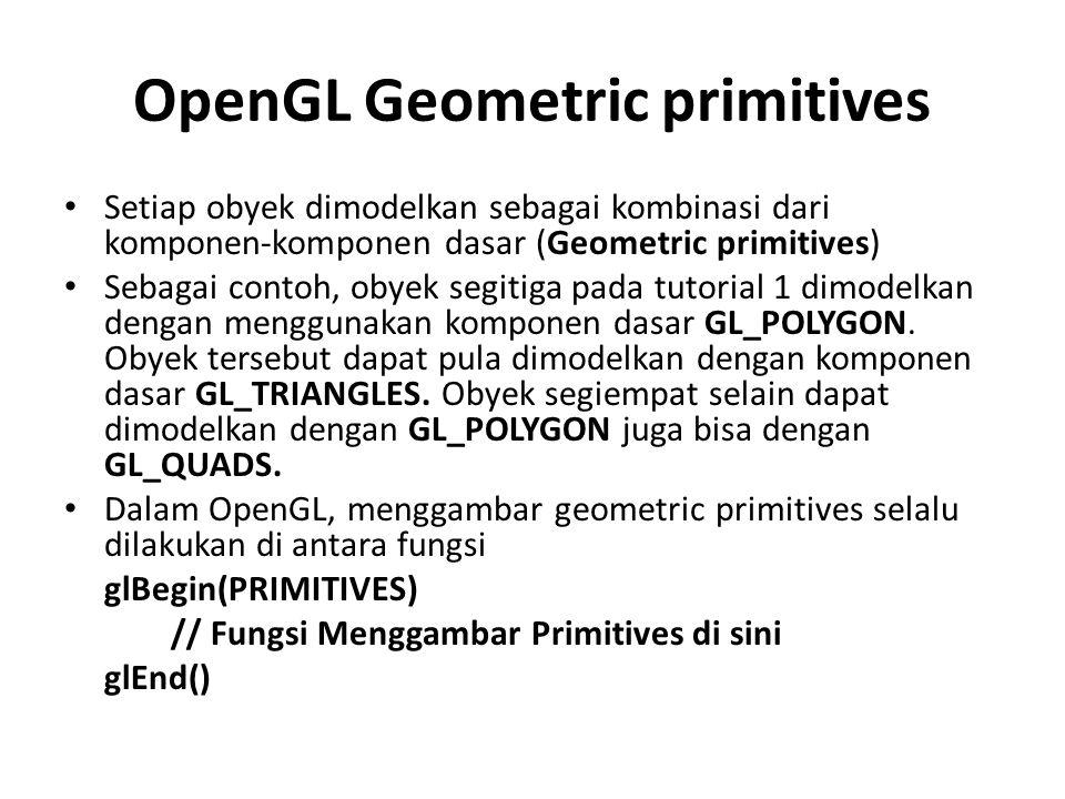 Setiap obyek dimodelkan sebagai kombinasi dari komponen-komponen dasar (Geometric primitives) Sebagai contoh, obyek segitiga pada tutorial 1 dimodelkan dengan menggunakan komponen dasar GL_POLYGON.