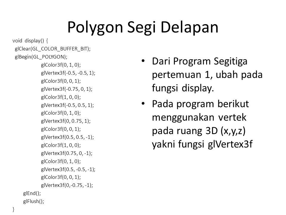 Polygon Segi Delapan void display() { glClear(GL_COLOR_BUFFER_BIT); glBegin(GL_POLYGON); glColor3f(0, 1, 0); glVertex3f(-0.5, -0.5, 1); glColor3f(0, 0